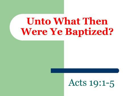 Unto What Then Were Ye Baptized? Acts 19:1-5. This Account Shows That:  We are to answer for our actions  1 Peter 3:15; 1 Thessalonians 5:21  We are.