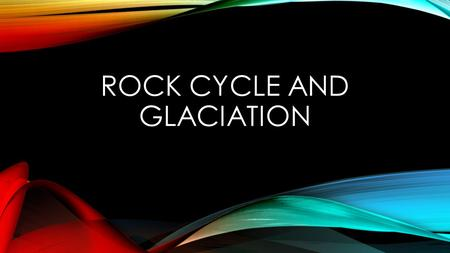 Rock CYCLE AND Glaciation
