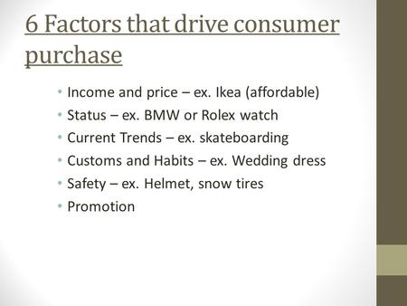 6 Factors that drive consumer purchase Income and price – ex. Ikea (affordable) Status – ex. BMW or Rolex watch Current Trends – ex. skateboarding Customs.