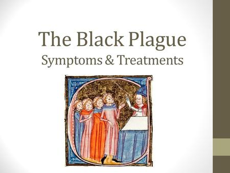 The Black Plague Symptoms & Treatments. Group Work Each group will research a different form of the plague. Use the butcher's paper to make notes about.