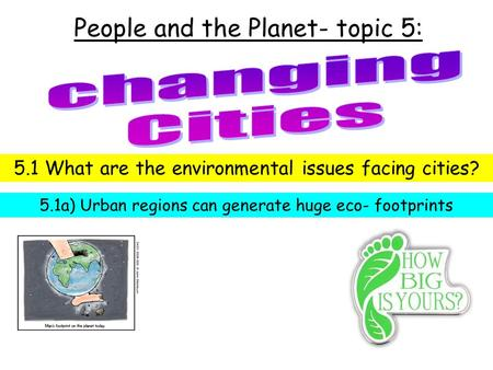 People and the Planet- topic 5: 5.1 What are the environmental issues facing cities? 5.1a) Urban regions can generate huge eco- footprints.