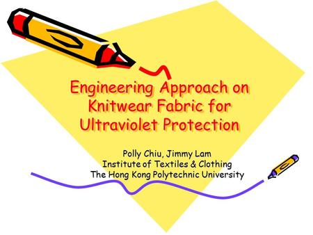 Engineering Approach on Knitwear Fabric for Ultraviolet Protection Polly Chiu, Jimmy Lam Institute of Textiles & Clothing The Hong Kong Polytechnic University.