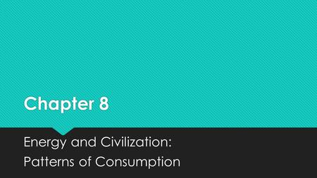 Chapter 8 Energy and Civilization: Patterns of Consumption Energy and Civilization: Patterns of Consumption.