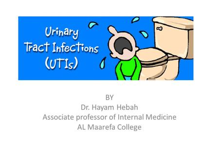URINARY TRACT INFECTIONS BY Dr. Hayam Hebah Associate professor of Internal Medicine AL Maarefa College.