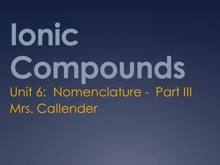 Ionic Compounds Unit 6: Nomenclature - Part III Mrs. Callender.