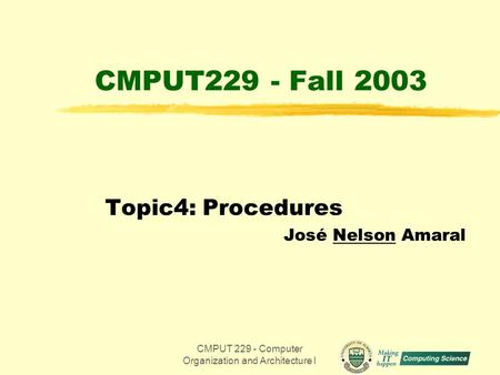CMPUT 229 - Computer Organization and Architecture I1 CMPUT229 - Fall 2003 Topic4: Procedures José Nelson Amaral.
