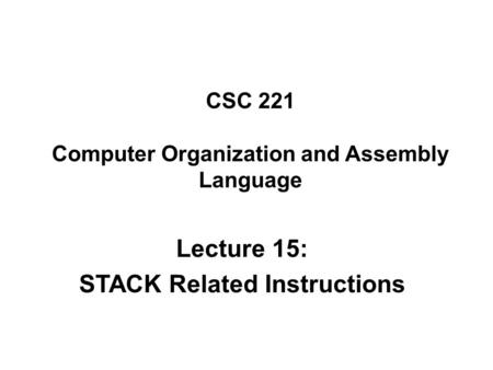 CSC 221 Computer Organization and Assembly Language Lecture 15: STACK Related Instructions.