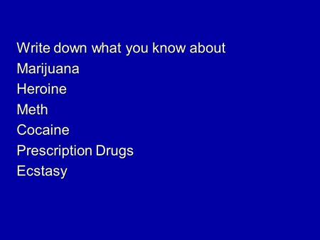 Write down what you know about MarijuanaHeroineMethCocaine Prescription Drugs Ecstasy.