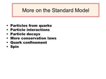 More on the Standard Model Particles from quarks Particle interactions Particle decays More conservation laws Quark confinement Spin.