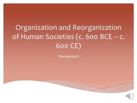 Organization and Reorganization of Human Societies (c. 600 BCE – c. 600 CE) Time period 2.