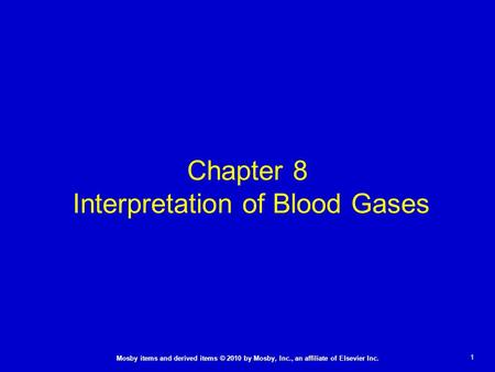 1 Mosby items and derived items © 2010 by Mosby, Inc., an affiliate of Elsevier Inc. Chapter 8 Interpretation of Blood Gases.