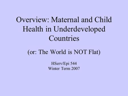 Overview: Maternal and Child Health in Underdeveloped Countries (or: The World is NOT Flat) HServ/Epi 544 Winter Term 2007.