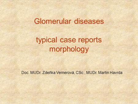 Glomerular diseases typical case reports morphology Doc. MUDr. Zdeňka Vernerová, CSc., MUDr. Martin Havrda.