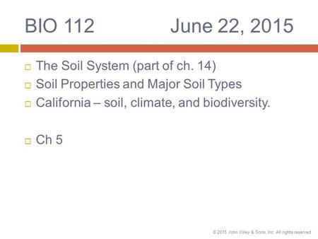 © 2015 John Wiley & Sons, Inc. All rights reserved. BIO 112 June 22, 2015  The Soil System (part of ch. 14)  Soil Properties and Major Soil Types  California.