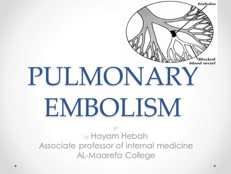 PULMONARY EMBOLISM BY Dr. Hayam Hebah Associate professor of internal medicine AL-Maarefa College.