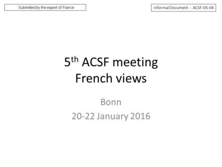 5 th ACSF meeting French views Bonn 20-22 January 2016 Informal Document - ACSF-05-04 Submitted by the expert of France.