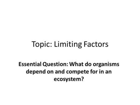 Topic: Limiting Factors Essential Question: What do organisms depend on and compete for in an ecosystem?