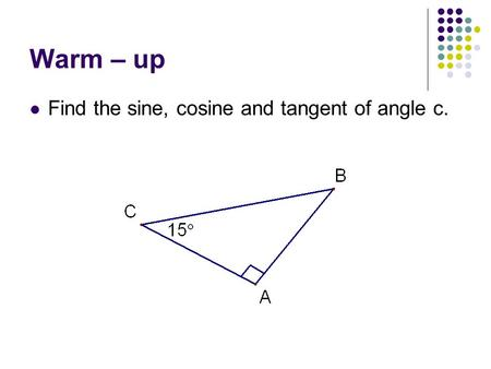 Warm – up Find the sine, cosine and tangent of angle c.