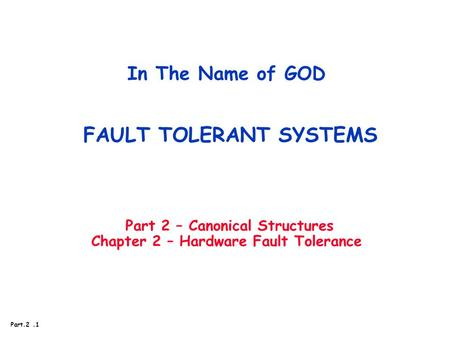 Part.2.1 In The Name of GOD FAULT TOLERANT SYSTEMS Part 2 – Canonical Structures Chapter 2 – Hardware Fault Tolerance.