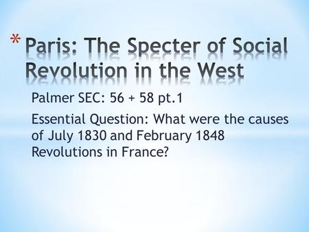 Palmer SEC: 56 + 58 pt.1 Essential Question: What were the causes of July 1830 and February 1848 Revolutions in France?