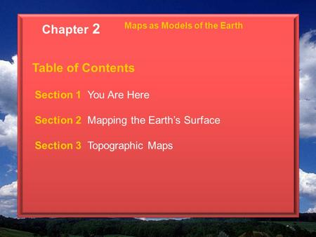 Maps as Models of the Earth Table of Contents Section 1 You Are Here Section 2 Mapping the Earth's Surface Section 3 Topographic Maps Chapter 2.