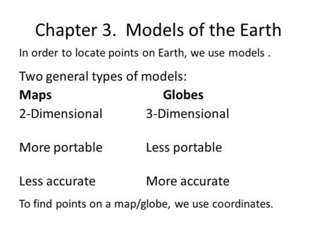Chapter 3. Models of the Earth In order to locate points on Earth, we use models. Two general types of models: Maps Globes 2-Dimensional3-Dimensional More.