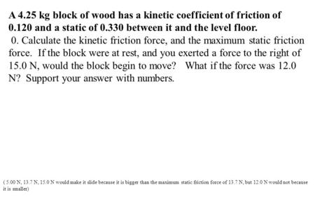 A 4.25 kg block of wood has a kinetic coefficient of friction of 0.120 and a static of 0.330 between it and the level floor. 0. Calculate the kinetic friction.