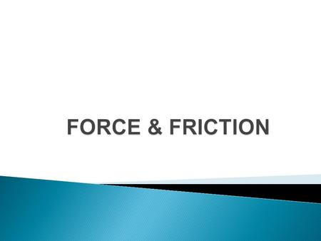 Force: push or pull  all forces have size and direction  measured in Newtons (N) An object will speed up, slow down, or turn Only if something is pushing.