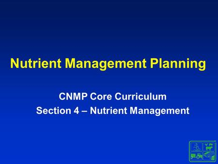 Nutrient Management Planning CNMP Core Curriculum Section 4 – Nutrient Management.
