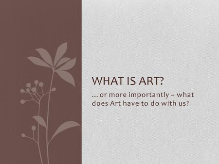 …or more importantly – what does Art have to do with us? WHAT IS ART?