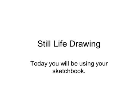 Still Life Drawing Today you will be using your sketchbook.