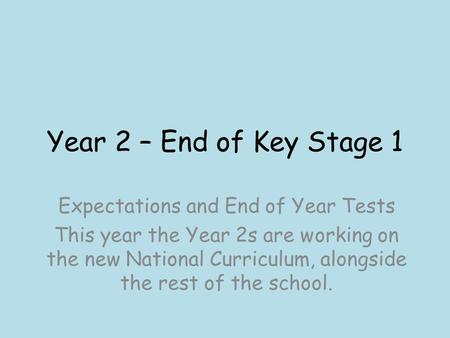 Year 2 – End of Key Stage 1 Expectations and End of Year Tests This year the Year 2s are working on the new National Curriculum, alongside the rest of.