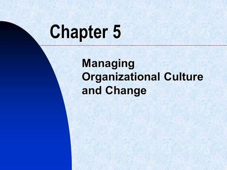 Chapter 5 Managing Organizational Culture and Change.
