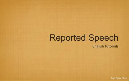 Reported Speech English tutorials Ana Félix Pires.