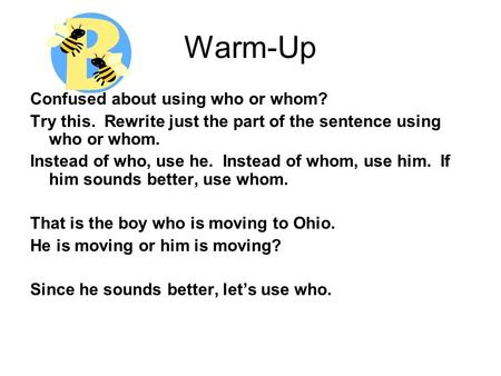 Warm-Up Confused about using who or whom? Try this. Rewrite just the part of the sentence using who or whom. Instead of who, use he. Instead of whom, use.