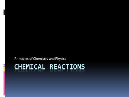 Principles of Chemistry and Physics. Chemical Reactions  When one or more substances (reactants) are changed into one or more new substances (products),