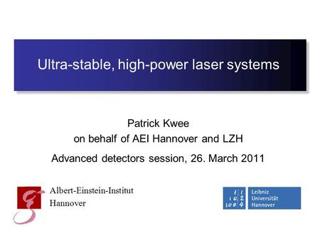 Ultra-stable, high-power laser systems Patrick Kwee on behalf of AEI Hannover and LZH Advanced detectors session, 26. March 2011 Albert-Einstein-Institut.