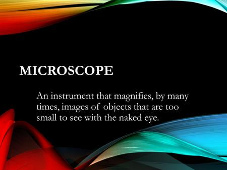 MICROSCOPE An instrument that magnifies, by many times, images of objects that are too small to see with the naked eye.