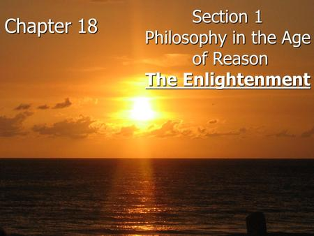 Chapter 18 Section 1 Philosophy in the Age of Reason The Enlightenment Chapter 18 Section 1 Philosophy in the Age of Reason of Reason The Enlightenment.