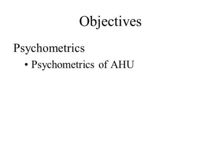Objectives Psychometrics Psychometrics of AHU. Psychrometric Chart Need two quantities for a state point Can get all other quantities from a state point.