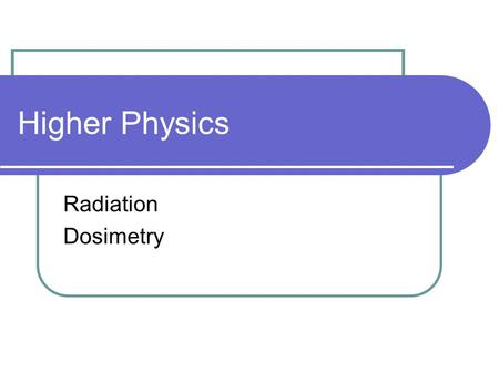 Higher Physics Radiation Dosimetry.