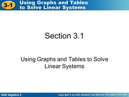 Holt Algebra 2 3-1 Using Graphs and Tables to Solve Linear Systems Section 3.1 Using Graphs and Tables to Solve Linear Systems.