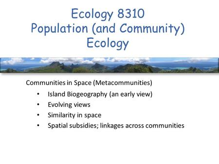 Ecology 8310 Population (and Community) Ecology Communities in Space (Metacommunities) Island Biogeography (an early view) Evolving views Similarity in.