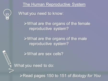 What you need to know:  What are the organs of the female reproductive system?  What are the organs of the male reproductive system?  What are sex cells?