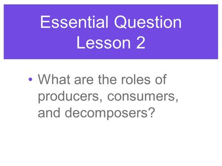 Essential Question Lesson 2 What are the roles of producers, consumers, and decomposers?