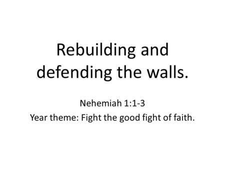 Rebuilding and defending the walls. Nehemiah 1:1-3 Year theme: Fight the good fight of faith.