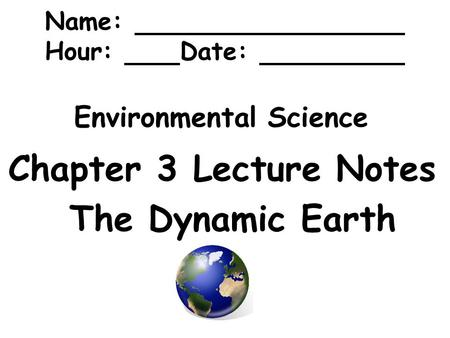 Environmental Science Chapter 3 Lecture Notes The Dynamic Earth Name: Hour: Date: