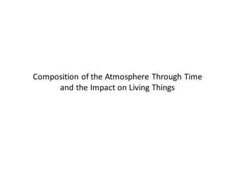 Composition of the Atmosphere Through Time and the Impact on Living Things.