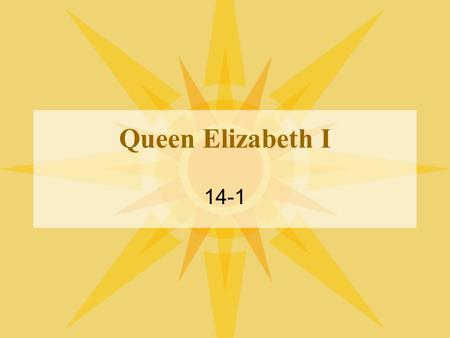 Queen Elizabeth I 14-1 Background I. Reign of Henry VIII –A. 1509- Becomes King and marries Catherine of Aragon –B. 1515- Catherine gives birth to Elizabeth's.