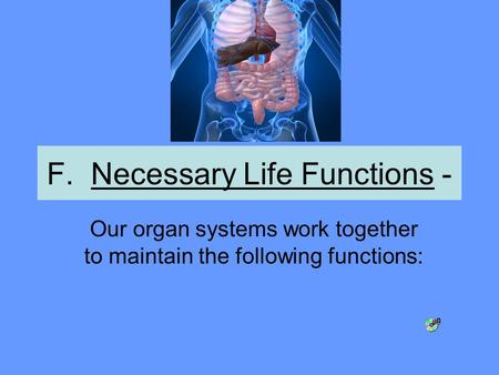 F. Necessary Life Functions - Our organ systems work together to maintain the following functions: